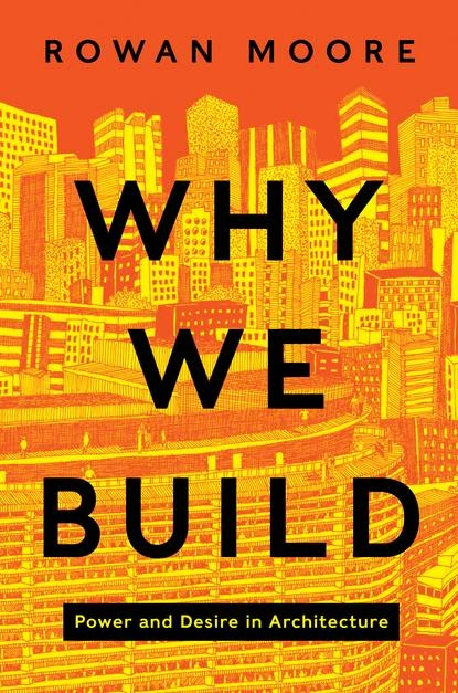 On the Page: Rowan Moore's 'Why We Build'