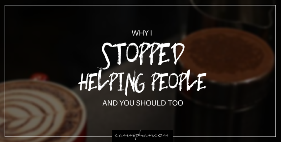 Why I Stopped Helping People and You Should Too