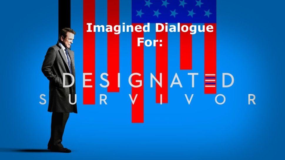 Imagined Dialogue For: President Kiefer Sutherland in 'Designated Survivor'
