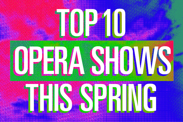 Top 10 Operas Coming to You This Spring