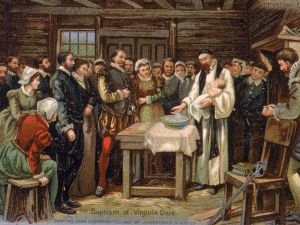 Virginia Dare (1587-?). First child born in North America of English parents, b. Roanoke Island, Virginia colony (now North Carolina). She was the granddaughter of the colony's governor, John White. The colony and its inhabitants vanished mysteriously and became known as the 'Lost Colony.'