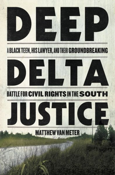 Deep Delta Justice: A Black Teen, His Lawyer, and Their Groundbreaking Battle for Civil Rights in the South by Matthew Van Meter.